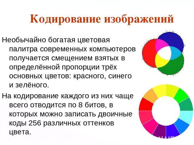 Кодирование изображений Необычайно богатая цветовая палитра современных компьютеров получается смещением взятых в определённой пропорции трёх основных цветов: красного, синего и зелёного. На кодирование каждого из них чаще всего отводится по 8 битов…