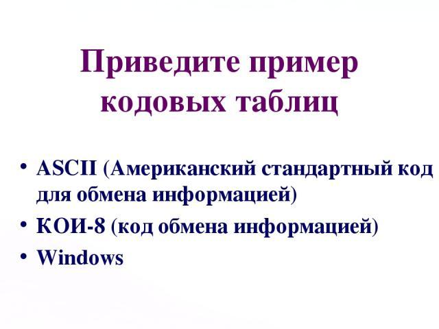 Приведите пример кодовых таблиц ASCII (Американский стандартный код для обмена информацией) КОИ-8 (код обмена информацией) Windows