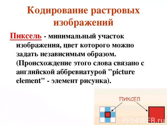 Кодирование растровых изображений Пиксель - минимальный участок изображения, цвет которого можно задать независимым образом. (Происхождение этого слова связано с английской аббревиатурой