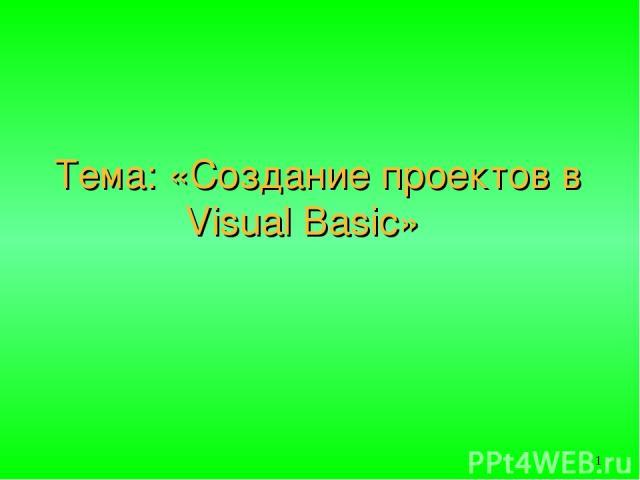 Тема: «Создание проектов в Visual Basic»