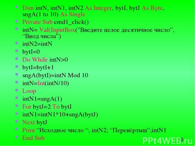 Dim intN, intN1, intN2 As Integer, bytI, bytJ As Byte, sngA(1 to 10) As Single Private Sub cmd1_click() intN= Val(InputBox(