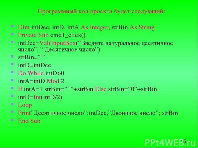 """Программный код проекта будет следующий: Dim intDec, intD, intA As Integer, strBin As String Private Sub cmd1_click() intDec=Val(InputBox(""""Введите натуральное десятичное число"""", """" Десятичное число"""") strBin="""" """" intD=intDec Do While intD>0 intA=intD M…"""