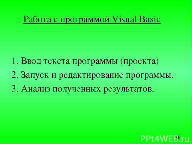 Работа с программой Visual Basic 1. Ввод текста программы (проекта) 2. Запуск и редактирование программы. 3. Анализ полученных результатов.