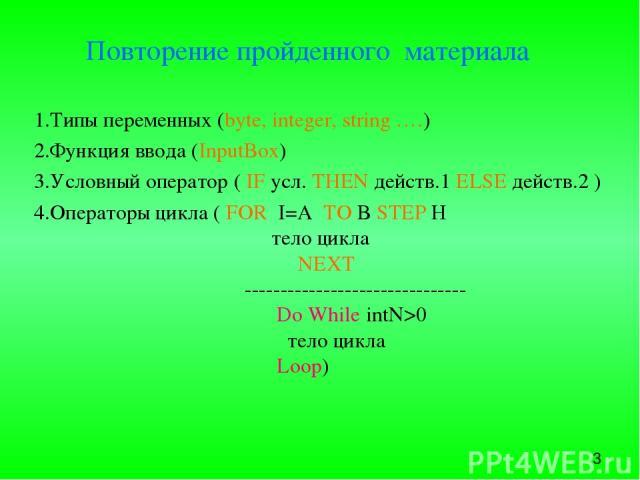 Повторение пройденного материала 1.Типы переменных (byte, integer, string ….) 2.Функция ввода (InputBox) 3.Условный оператор ( IF усл. THEN действ.1 ELSE действ.2 ) 4.Операторы цикла ( FOR I=A TO B STEP H тело цикла NEXT ----------------------------…