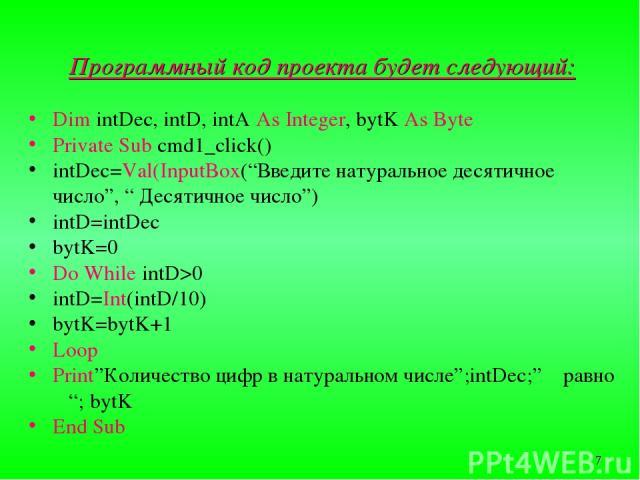 """Программный код проекта будет следующий: Dim intDec, intD, intA As Integer, bytK As Byte Private Sub cmd1_click() intDec=Val(InputBox(""""Введите натуральное десятичное число"""", """" Десятичное число"""") intD=intDec bytK=0 Do While intD>0 intD=Int(intD/10) b…"""