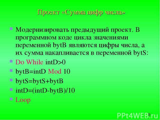 Проект «Сумма цифр числа» Модернизировать предыдущий проект. В программном коде цикла значениями переменной bytB являются цифры числа, а их сумма накапливается в переменной bytS: Do While intD>0 bytB=intD Mod 10 bytS=bytS+bytB intD=(intD-bytB)/10 Loop
