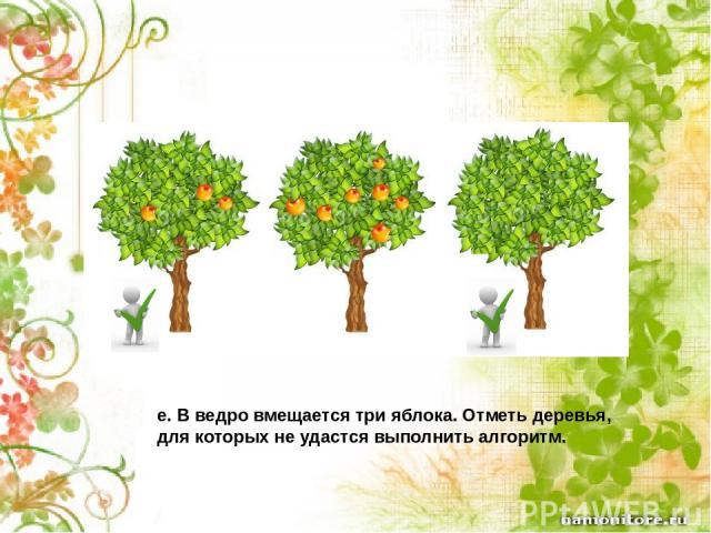 e. В ведро вмещается три яблока. Отметь деревья, для которых не удастся выполнить алгоритм.