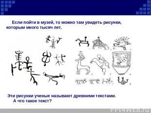 Если пойти в музей, то можно там увидеть рисунки, которым много тысяч лет. Эти р