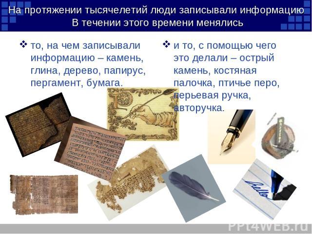 На протяжении тысячелетий люди записывали информацию В течении этого времени менялись то, на чем записывали информацию – камень, глина, дерево, папирус, пергамент, бумага. и то, с помощью чего это делали – острый камень, костяная палочка, птичье пер…