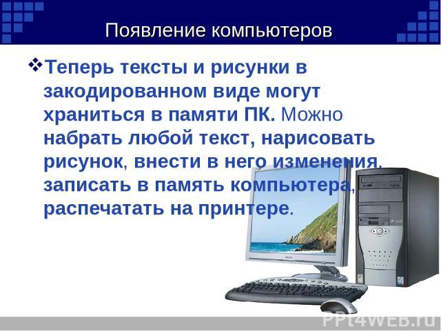 Появление компьютеров Теперь тексты и рисунки в закодированном виде могут храниться в памяти ПК. Можно набрать любой текст, нарисовать рисунок, внести в него изменения, записать в память компьютера, распечатать на принтере.