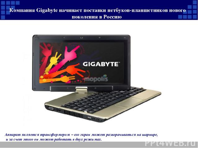 Компания Gigabyte начинает поставки нетбуков-планшетников нового поколения в Россию Аппарат является трансформером – его экран может разворачиваться на шарнире, и за счет этого он может работать в двух режимах.