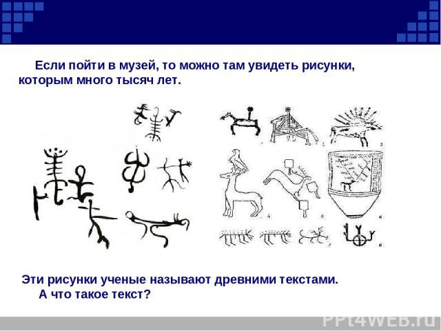 Если пойти в музей, то можно там увидеть рисунки, которым много тысяч лет. Эти рисунки ученые называют древними текстами. А что такое текст?
