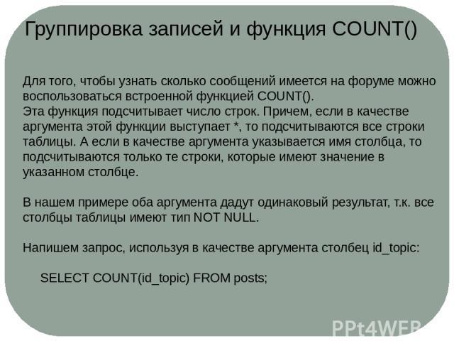 Группировка записей и функция COUNT() Для того, чтобы узнать сколько сообщений имеется на форуме можно воспользоваться встроенной функциейCOUNT(). Эта функция подсчитывает число строк. Причем, если в качестве аргумента этой функции выступает *, то …