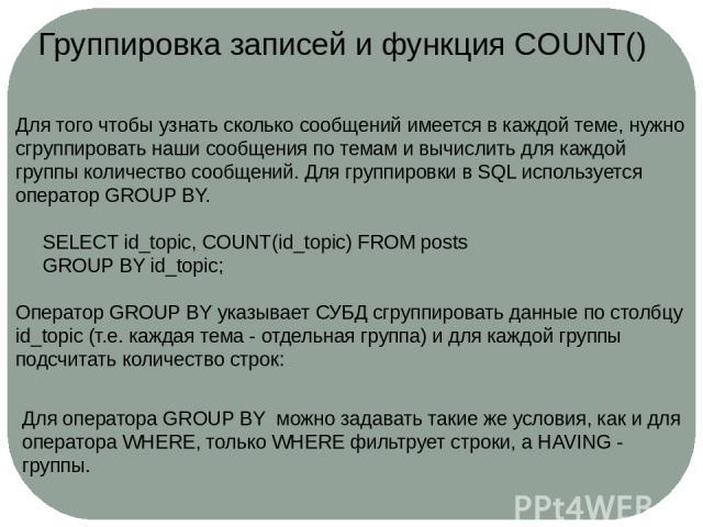 Группировка записей и функция COUNT() Для того чтобы узнать сколько сообщений имеется в каждой теме, нужно сгруппировать наши сообщения по темам и вычислить для каждой группы количество сообщений. Для группировки в SQL используется операторGROUP BY…