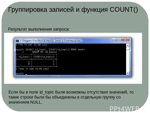 Группировка записей и функция COUNT() Результат выполнения запроса: Если бы в поле id_topic были возможны отсутствия значений, то такие строки были бы объединены в отдельную группу со значением NULL.