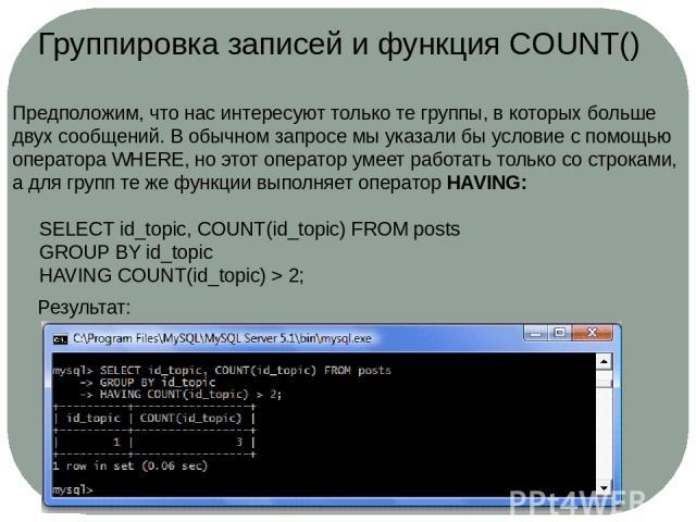 Группировка записей и функция COUNT() Предположим, что нас интересуют только те группы, в которых больше двух сообщений. В обычном запросе мы указали бы условие с помощью оператораWHERE, но этот оператор умеет работать только со строками, а для гру…