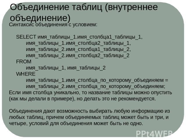 Синтаксис объединения с условием:  SELECT имя_таблицы_1.имя_столбца1_таблицы_1, имя_таблицы_1.имя_столбца2_таблицы_1, имя_таблицы_2.имя_столбца1_таблицы_2, имя_таблицы_2.имя_столбца2_таблицы_2 FROM имя_таблицы_1, имя_таблицы_2 WHERE имя_таблицы_1.и…