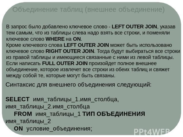 Объединение таблиц (внешнее объединение) В запрос было добавлено ключевое слово -LEFT OUTER JOIN, указав тем самым, что из таблицы слева надо взять все строки, и поменяли ключевое словоWHEREнаON. Кроме ключевого словаLEFT OUTER JOINможет быть …