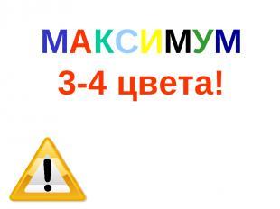 МАКСИМУМ 3-4 цвета!