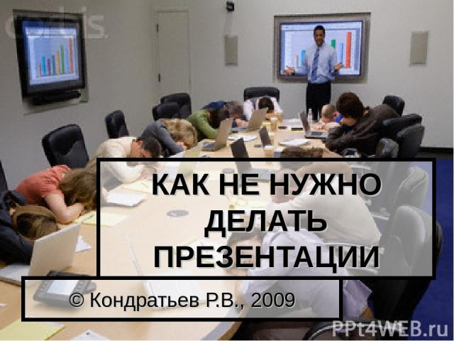 КАК НЕ НУЖНО ДЕЛАТЬ ПРЕЗЕНТАЦИИ © Кондратьев Р.В., 2009