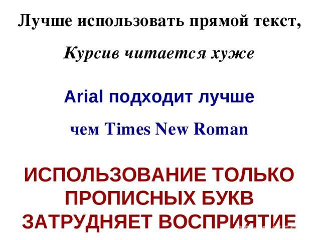 Лучше использовать прямой текст, Курсив читается хуже Arial подходит лучше чем Times New Roman ИСПОЛЬЗОВАНИЕ ТОЛЬКО ПРОПИСНЫХ БУКВ ЗАТРУДНЯЕТ ВОСПРИЯТИЕ