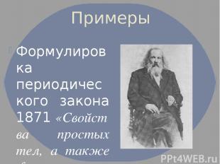 Примеры Формулировка периодического закона 1871«Свойства простых тел, а также ф