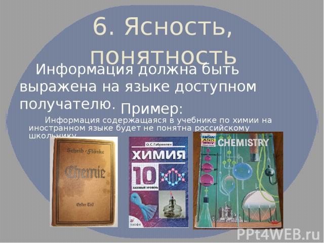 6. Ясность, понятность Информация должна быть выражена на языке доступном получателю. Пример: Информация содержащаяся в учебнике по химии на иностранном языке будет не понятна российскому школьнику.