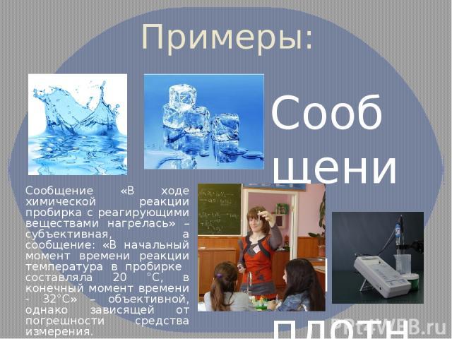 Примеры: Сообщение «Лед плотнее воды» несет субъективную информацию, а сообщение «Плотность льда при 0оС равная 916,7 кг/м³, а плотность воды 999,8 кг/м³» – объективная. Сообщение «В ходе химической реакции пробирка с реагирующими веществами нагрел…