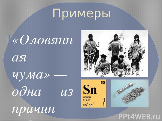 Примеры «Оловянная чума»— одна из причин гибели экспедиции Скотта к Южному полюсу в1912 г.Она осталась без горючегоиз-за того, что оно просочилось через запаянные оловом баки, поражённые «оловянной чумой», названной так в 1911г. Г. Коэном. Инфо…