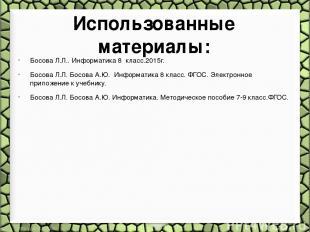 Использованные материалы: Босова Л.Л.. Информатика 8 класс.2015г. Босова Л.Л. Бо