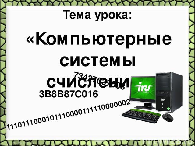 Тема урока: «Компьютерные системы счисления» 1110111000101110000111110000002 73427037008 3B8B87C016