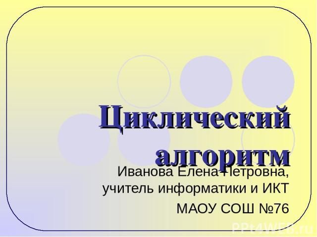 Циклический алгоритм Иванова Елена Петровна, учитель информатики и ИКТ МАОУ СОШ №76