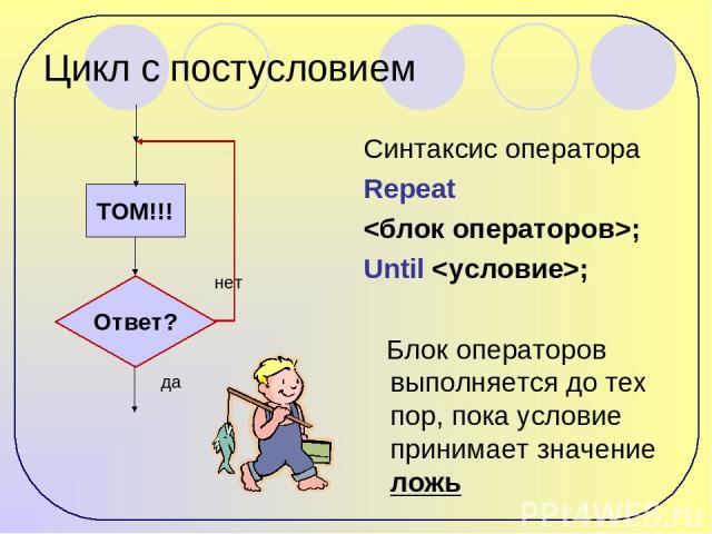 Цикл с постусловием Синтаксис оператора Repeat ; Until ; Блок операторов выполняется до тех пор, пока условие принимает значение ложь