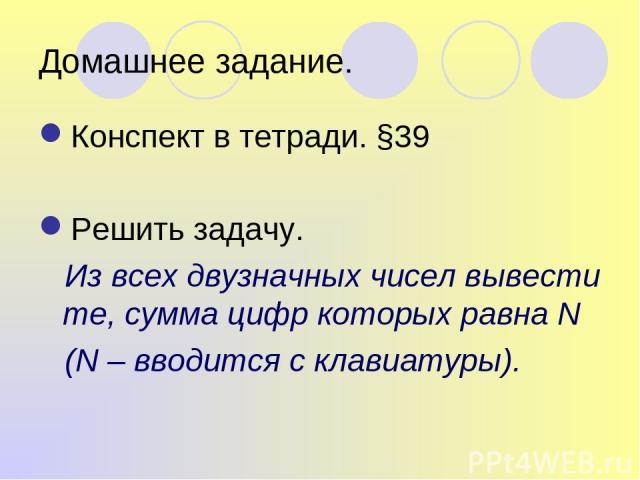 Домашнее задание. Конспект в тетради. §39 Решить задачу. Из всех двузначных чисел вывести те, сумма цифр которых равна N (N – вводится с клавиатуры).