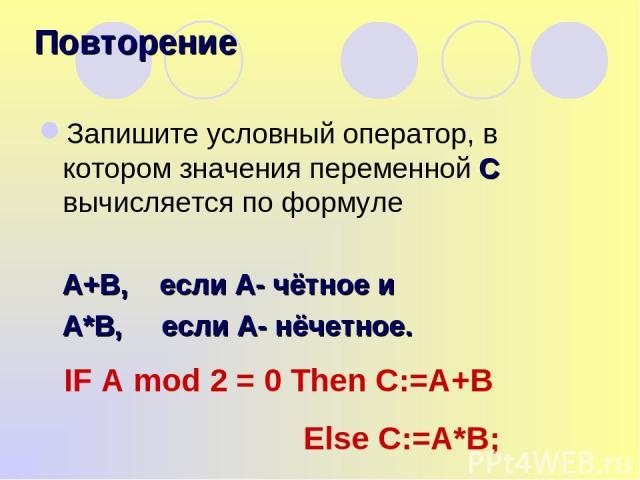 Запишите условный оператор, в котором значения переменной С вычисляется по формуле А+В, если А- чётное и А*В, если А- нёчетное. Повторение IF A mod 2 = 0 Then C:=A+B Else C:=A*B;