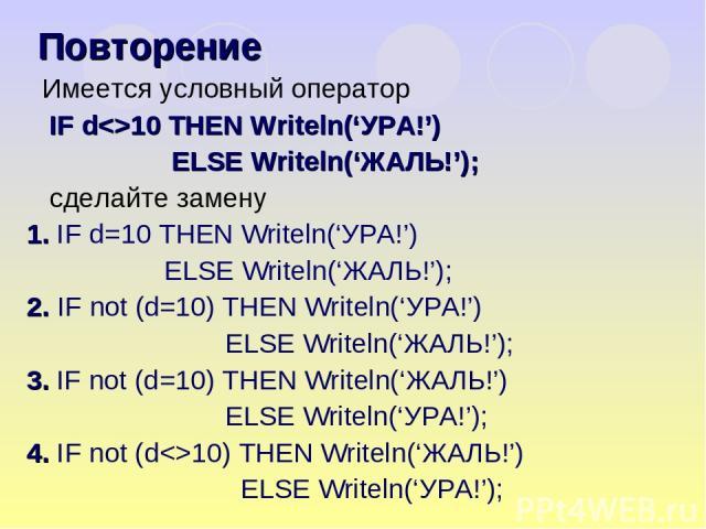 Имеется условный оператор IF d10 THEN Writeln('УРА!') ELSE Writeln('ЖАЛЬ!'); сделайте замену 1. IF d=10 THEN Writeln('УРА!') ELSE Writeln('ЖАЛЬ!'); 2. IF not (d=10) THEN Writeln('УРА!') ELSE Writeln('ЖАЛЬ!'); 3. IF not (d=10) THEN Writeln('ЖАЛЬ!') E…