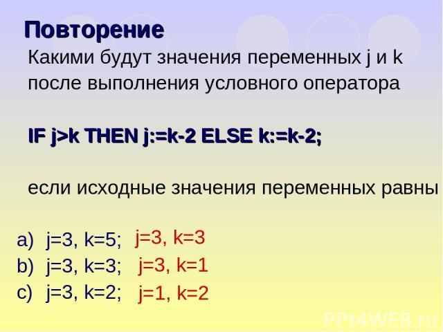 Какими будут значения переменных j и k после выполнения условного оператора IF j>k THEN j:=k-2 ELSE k:=k-2; если исходные значения переменных равны j=3, k=5; j=3, k=3; j=3, k=2; Повторение j=3, k=3 j=3, k=1 j=1, k=2