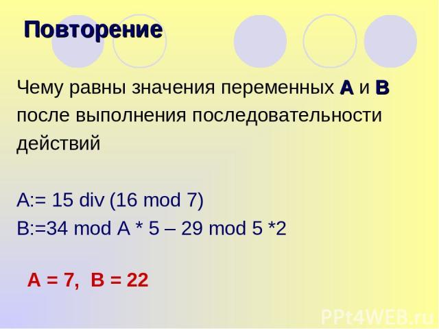 Чему равны значения переменных А и В после выполнения последовательности действий A:= 15 div (16 mod 7) B:=34 mod A * 5 – 29 mod 5 *2 Повторение А = 7, В = 22