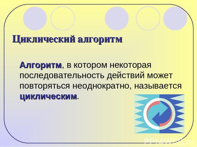 Циклический алгоритм Алгоритм, в котором некоторая последовательность действий может повторяться неоднократно, называется циклическим.