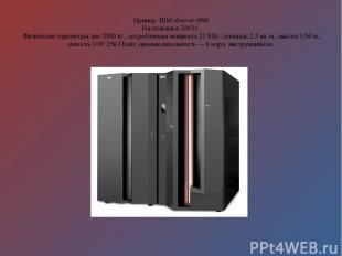 Пример: IBM eServer z990 Изготовлен в 2003 г. Физические параметры: вес 2000 кг.