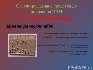 Счетно-решающие средства до появления ЭВМ V – VI век до нашей эры Древнегречески