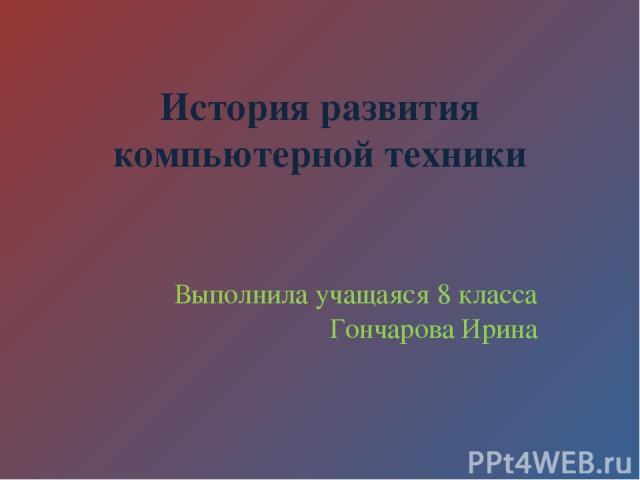 История развития компьютерной техники Выполнила учащаяся 8 класса Гончарова Ирина