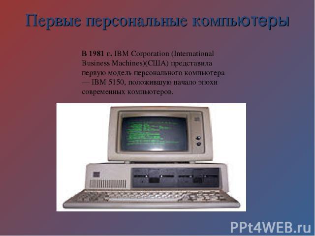 Первые персональные компьютеры В 1981 г. IBM Corporation (International Business Machines)(США) представила первую модель персонального компьютера — IBM 5150, положившую начало эпохи современных компьютеров.