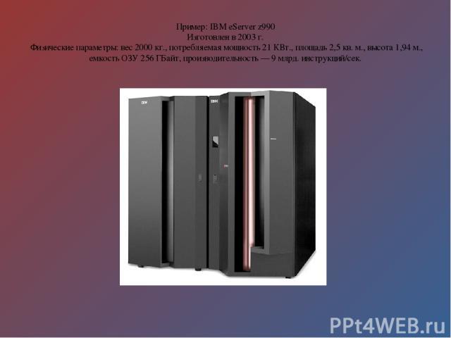 Пример: IBM eServer z990 Изготовлен в 2003 г. Физические параметры: вес 2000 кг., потребляемая мощность 21 КВт., площадь 2,5 кв. м., высота 1,94 м., емкость ОЗУ 256 ГБайт, производительность — 9 млрд. инструкций/сек.