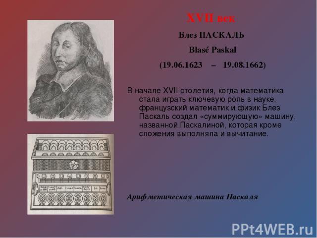 XVII век Блез ПАСКАЛЬ Blasé Paskal (19.06.1623 – 19.08.1662) В начале XVII столетия, когда математика стала играть ключевую роль в науке, французский математик и физик Блез Паскаль создал «суммирующую» машину, названной Паскалиной, которая кроме сло…