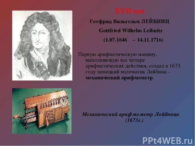 XVII век Готфрид Вильгельм ЛЕЙБНИЦ Gottfried Wilhelm Leibnitz (1.07.1646 – 14.11.1716) Первую арифметическую машину, выполняющую все четыре арифметических действия, создал в 1673 году немецкий математик Лейбниц – механический арифмометр. Механически…
