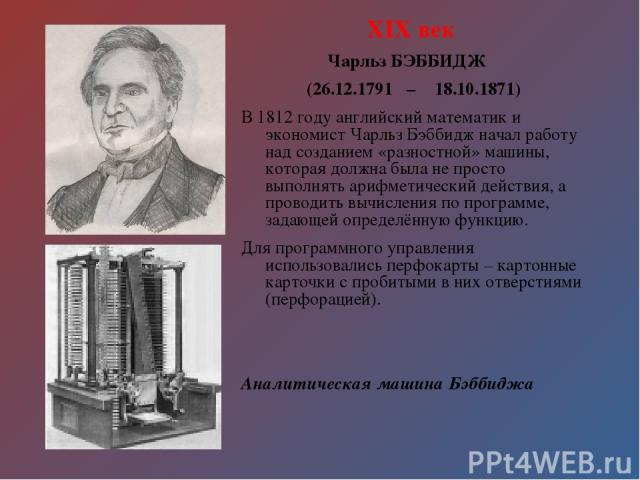 XIX век Чарльз БЭББИДЖ (26.12.1791 – 18.10.1871) В 1812 году английский математик и экономист Чарльз Бэббидж начал работу над созданием «разностной» машины, которая должна была не просто выполнять арифметический действия, а проводить вычисления по п…