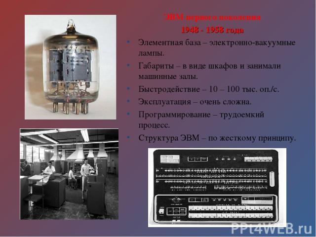ЭВМ первого поколения 1948 - 1958 года Элементная база – электронно-вакуумные лампы. Габариты – в виде шкафов и занимали машинные залы. Быстродействие – 10 – 100 тыс. оп./с. Эксплуатация – очень сложна. Программирование – трудоемкий процесс. Структу…