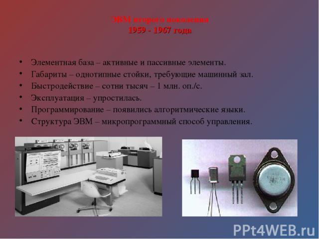 ЭВМ второго поколения 1959 - 1967 года Элементная база – активные и пассивные элементы. Габариты – однотипные стойки, требующие машинный зал. Быстродействие – сотни тысяч – 1 млн. оп./с. Эксплуатация – упростилась. Программирование – появились алгор…