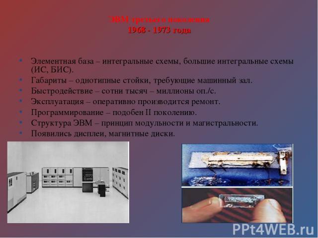 ЭВМ третьего поколения 1968 - 1973 года Элементная база – интегральные схемы, большие интегральные схемы (ИС, БИС). Габариты – однотипные стойки, требующие машинный зал. Быстродействие – сотни тысяч – миллионы оп./с. Эксплуатация – оперативно произв…